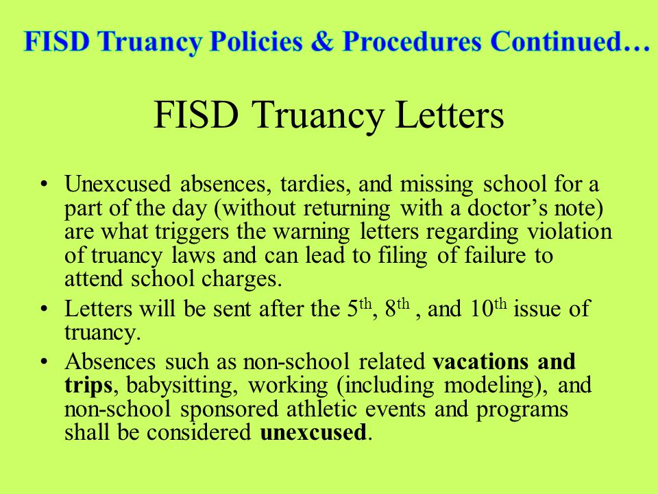 FISD Truancy Letters Unexcused absences, tardies, and missing school for a part of the day (without returning with a doctors note) are what triggers the warning letters regarding violation of truancy laws and can lead to filing of failure to attend school charges.