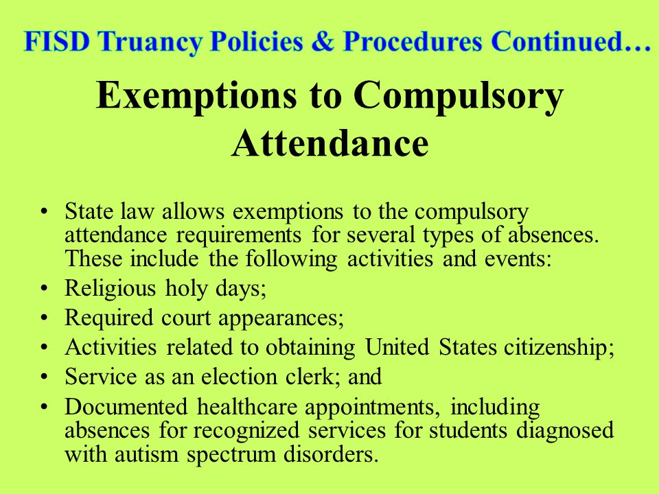 Exemptions to Compulsory Attendance State law allows exemptions to the compulsory attendance requirements for several types of absences. These include