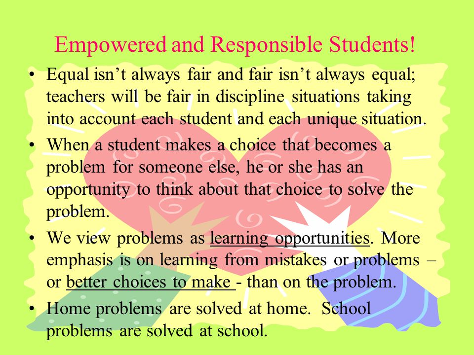 Empowered and Responsible Students! Equal isnt always fair and fair isnt always equal; teachers will be fair in discipline situations taking into acco