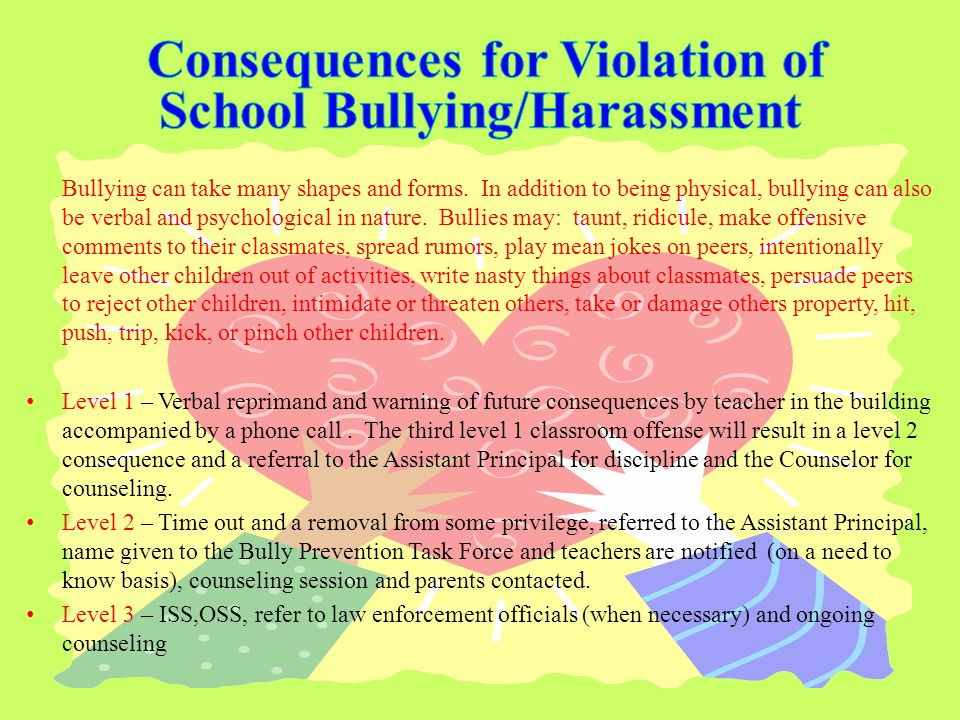 Bullying can take many shapes and forms. In addition to being physical, bullying can also be verbal and psychological in nature. Bullies may: taunt, r