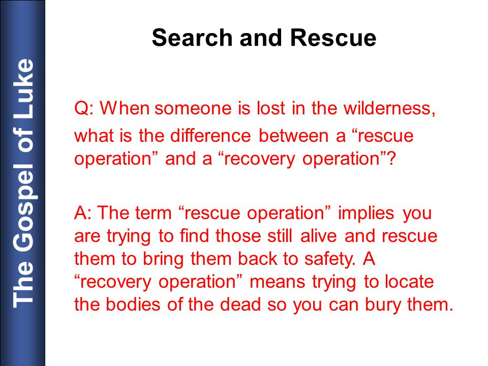 The Gospel of Luke Search and Rescue Q: When someone is lost in the wilderness, what is the difference between a rescue operation and a recovery opera