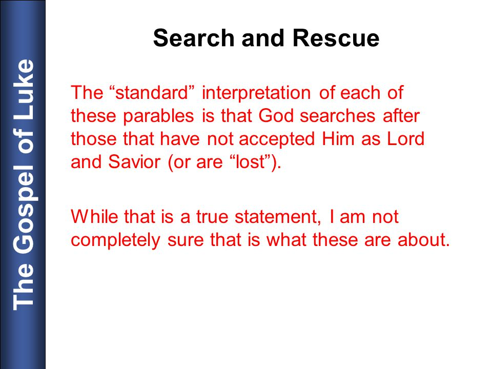 The Gospel of Luke Search and Rescue The standard interpretation of each of these parables is that God searches after those that have not accepted Him