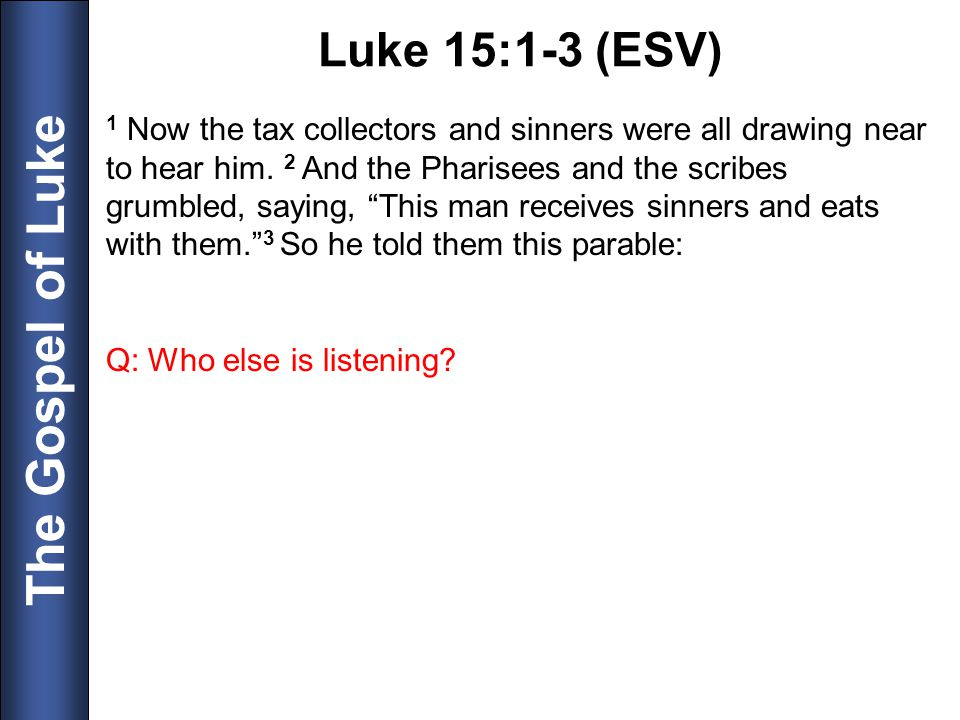 The Gospel of Luke 1 Now the tax collectors and sinners were all drawing near to hear him. 2 And the Pharisees and the scribes grumbled, saying, This