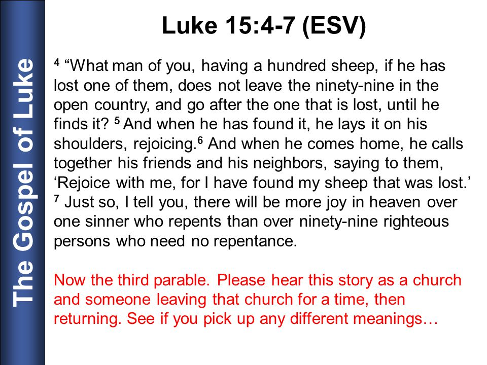 The Gospel of Luke 4 What man of you, having a hundred sheep, if he has lost one of them, does not leave the ninety-nine in the open country, and go a