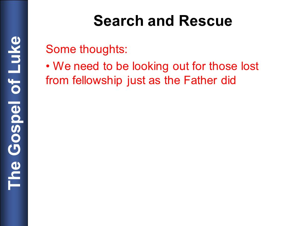 The Gospel of Luke Search and Rescue Some thoughts: We need to be looking out for those lost from fellowship just as the Father did