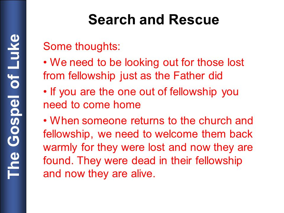 The Gospel of Luke Search and Rescue Some thoughts: We need to be looking out for those lost from fellowship just as the Father did If you are the one