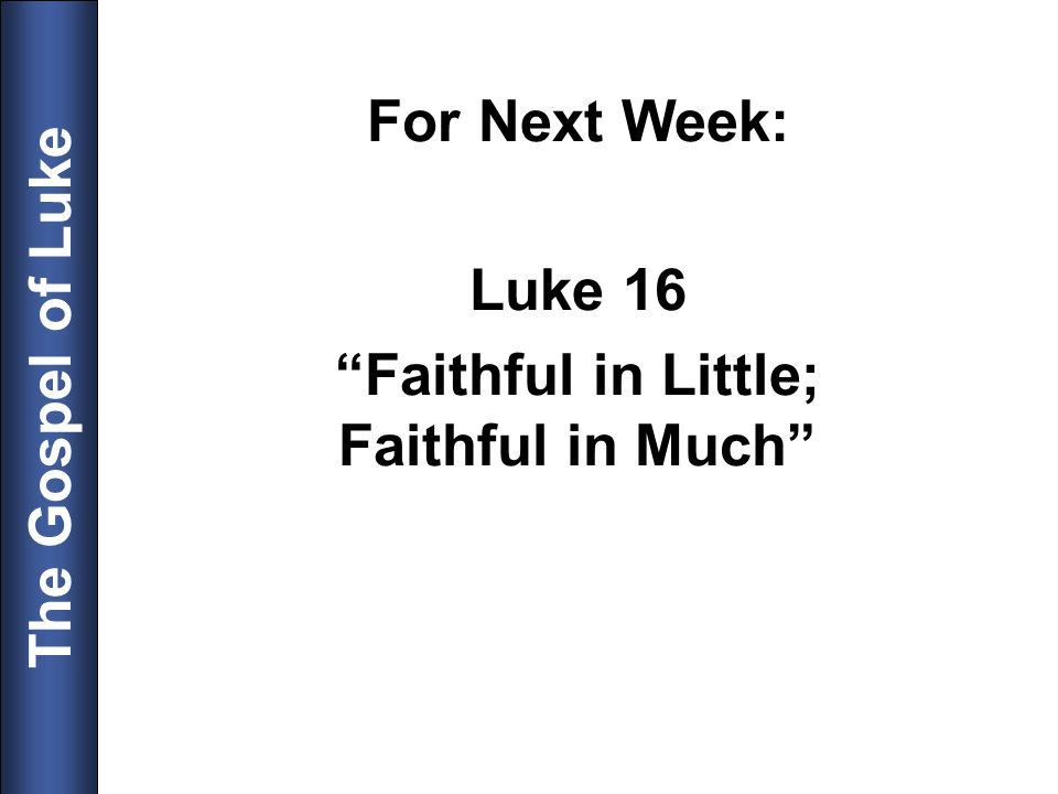 The Gospel of Luke For Next Week: Luke 16 Faithful in Little; Faithful in Much