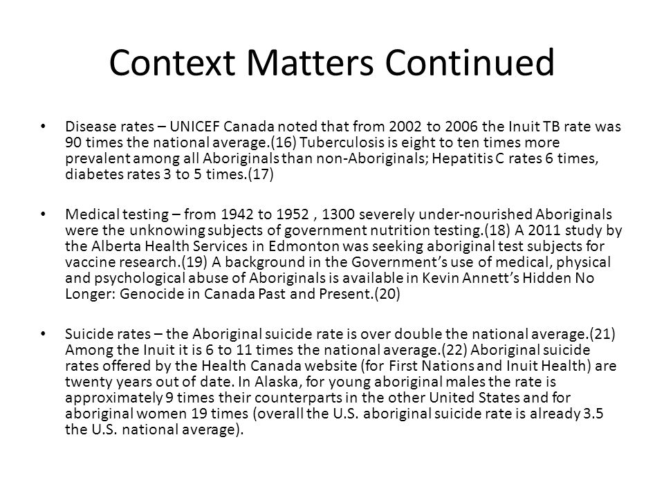 Context Matters Continued Disease rates – UNICEF Canada noted that from 2002 to 2006 the Inuit TB rate was 90 times the national average.(16) Tubercul