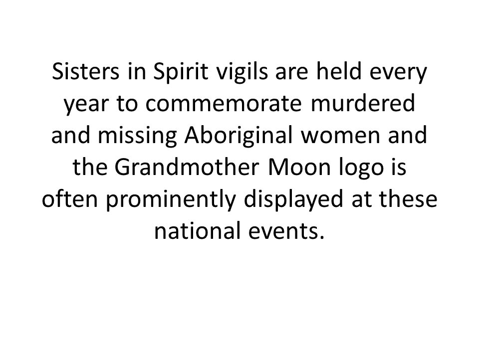 Sisters in Spirit vigils are held every year to commemorate murdered and missing Aboriginal women and the Grandmother Moon logo is often prominently d