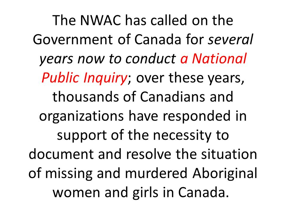 The NWAC has called on the Government of Canada for several years now to conduct a National Public Inquiry; over these years, thousands of Canadians a