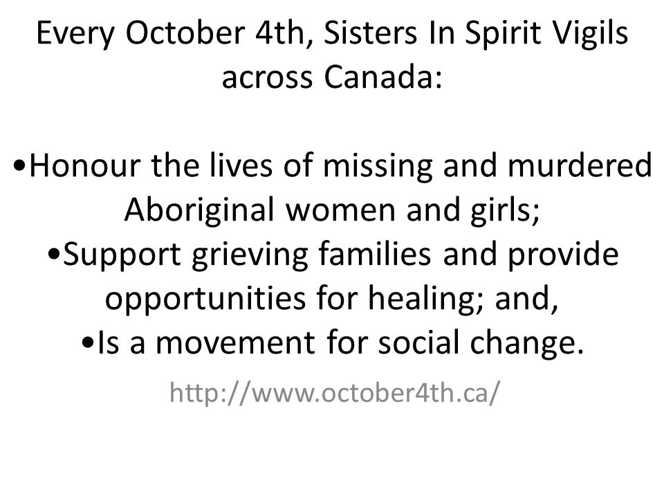 Every October 4th, Sisters In Spirit Vigils across Canada: Honour the lives of missing and murdered Aboriginal women and girls; Support grieving famil