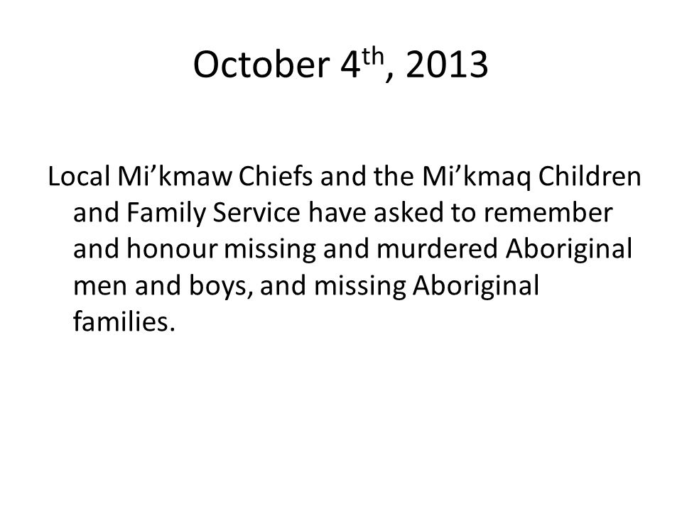 October 4 th, 2013 Local Mikmaw Chiefs and the Mikmaq Children and Family Service have asked to remember and honour missing and murdered Aboriginal me