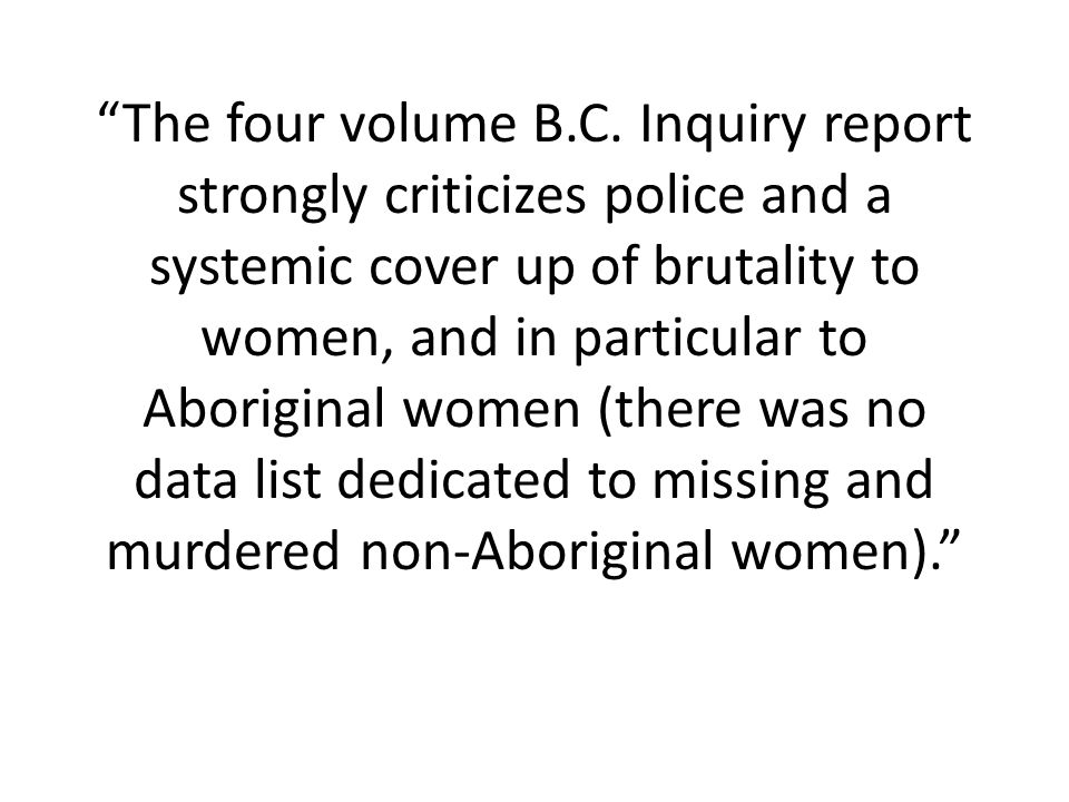 The four volume B.C. Inquiry report strongly criticizes police and a systemic cover up of brutality to women, and in particular to Aboriginal women (t