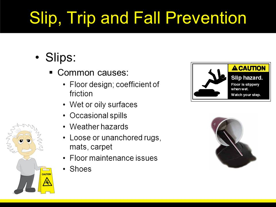 Slip, Trip and Fall Prevention Trips: Common causes: Inside –Rugs, mats, carpeting –Backpacks, books and bags –Exposed cables, cords –Open drawers or cabinets Outside –Cracks or holes in parking lots –Unmarked curb or ramp edges –Uneven walking surfaces –Inadequate lighting