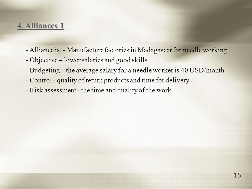 15 - Alliance is - Manufacture factories in Madagascar for needle working - Objective – lower salaries and good skills - Budgeting – the average salary for a needle worker is 40 USD/month - Control - quality of return products and time for delivery - Risk assessment - the time and quality of the work 4.