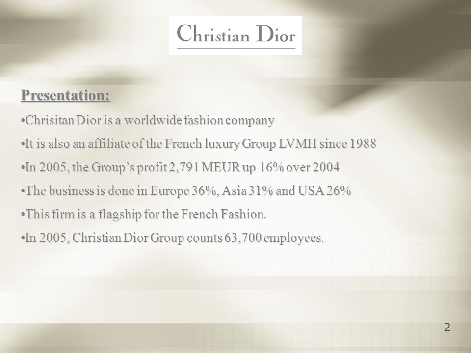 2 Presentation: Chrisitan Dior is a worldwide fashion companyChrisitan Dior is a worldwide fashion company It is also an affiliate of the French luxury Group LVMH since 1988It is also an affiliate of the French luxury Group LVMH since 1988 In 2005, the Groups profit 2,791 MEUR up 16% over 2004In 2005, the Groups profit 2,791 MEUR up 16% over 2004 The business is done in Europe 36%, Asia 31% and USA 26%The business is done in Europe 36%, Asia 31% and USA 26% This firm is a flagship for the French Fashion.This firm is a flagship for the French Fashion.