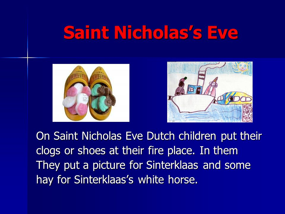 Saint Nicholass Eve On Saint Nicholas Eve Dutch children put their clogs or shoes at their fire place. In them They put a picture for Sinterklaas and