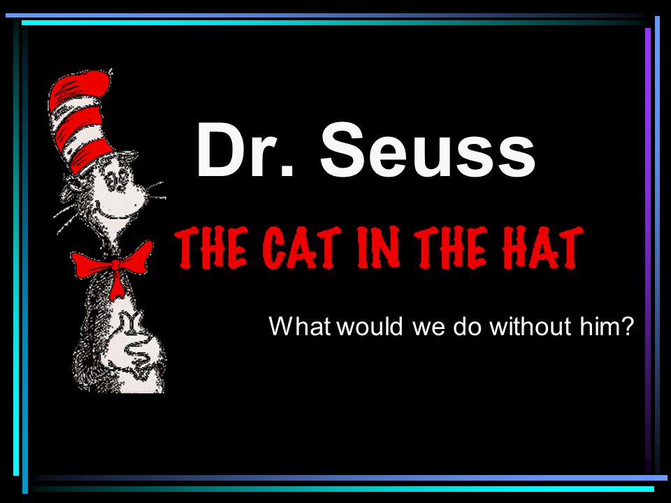 Dr. Seuss What would we do without him