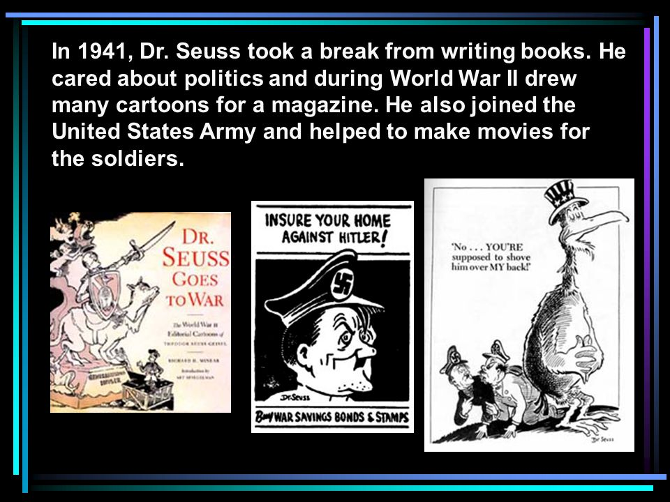 In 1941, Dr. Seuss took a break from writing books. He cared about politics and during World War II drew many cartoons for a magazine. He also joined