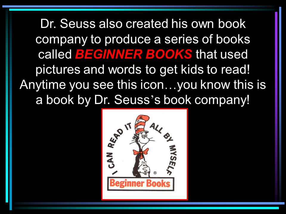 Dr. Seuss also created his own book company to produce a series of books called BEGINNER BOOKS that used pictures and words to get kids to read! Anyti