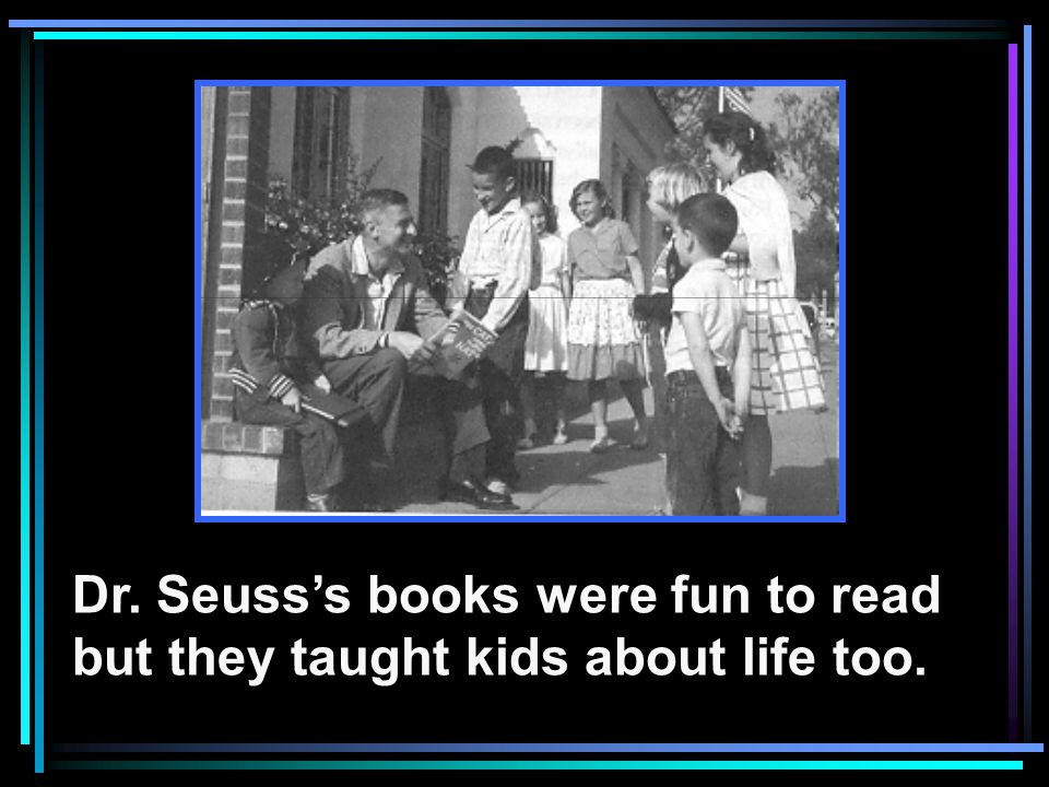 Dr. Seusss books were fun to read but they taught kids about life too.