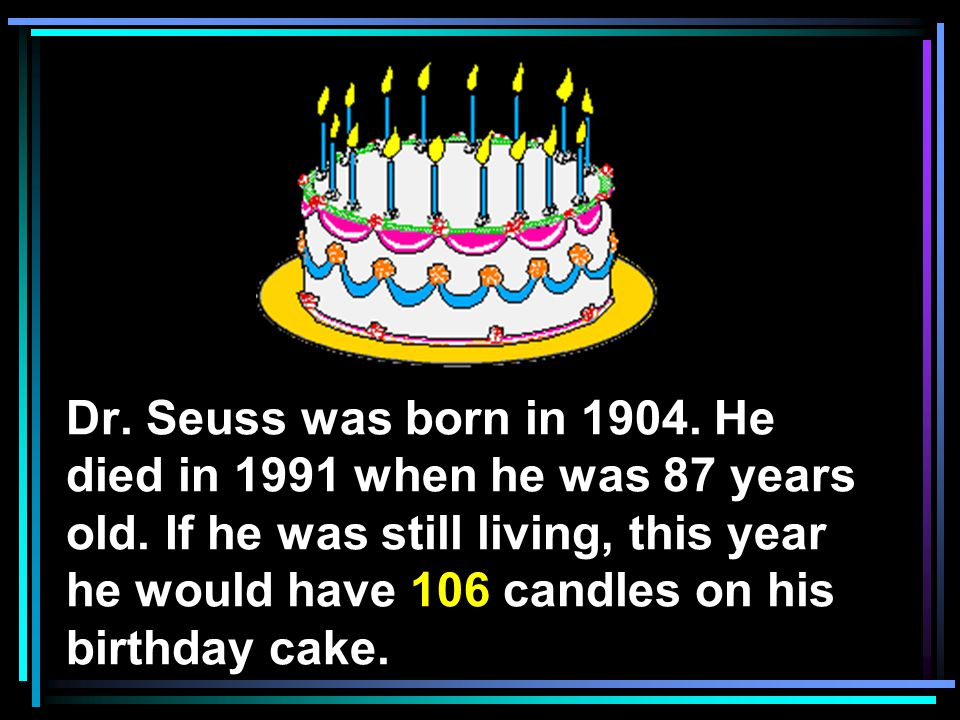 Dr. Seuss was born in He died in 1991 when he was 87 years old.