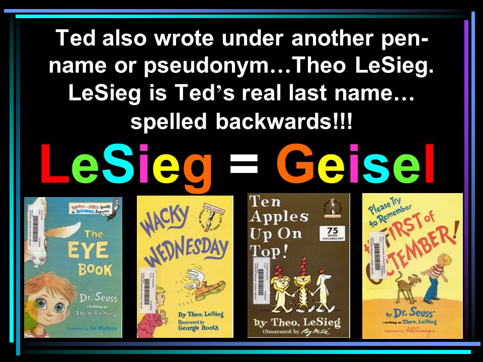 Ted also wrote under another pen- name or pseudonym … Theo LeSieg. LeSieg is Ted s real last name … spelled backwards!!! LeSieg = Geisel