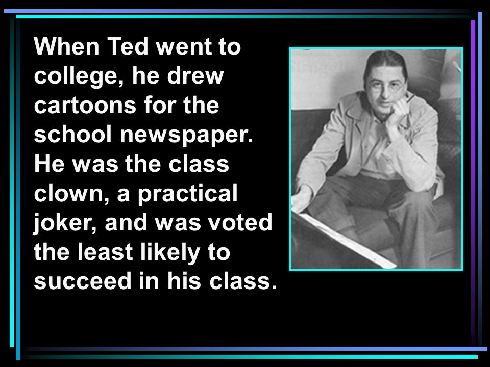 When Ted went to college, he drew cartoons for the school newspaper.