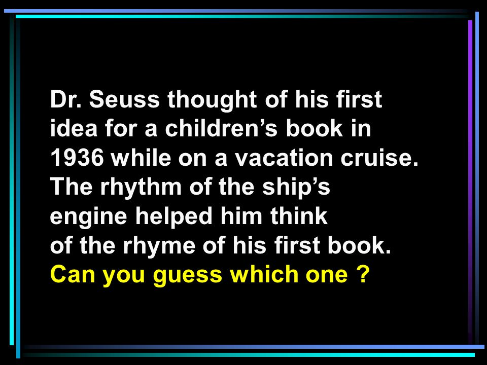 Dr. Seuss thought of his first idea for a childrens book in 1936 while on a vacation cruise.