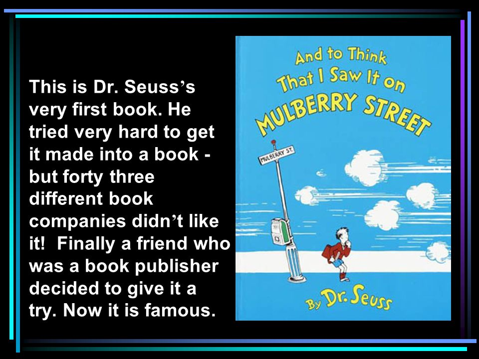 This is Dr. Seuss s very first book. He tried very hard to get it made into a book - but forty three different book companies didn t like it! Finally
