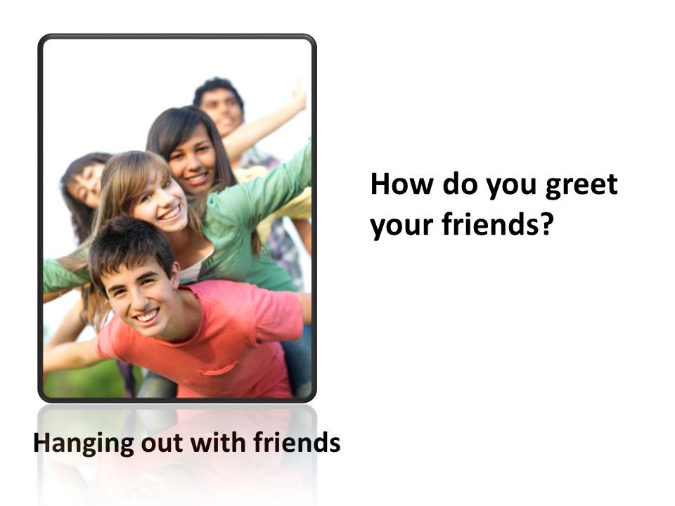 How do you greet your friends? Hanging out with friends