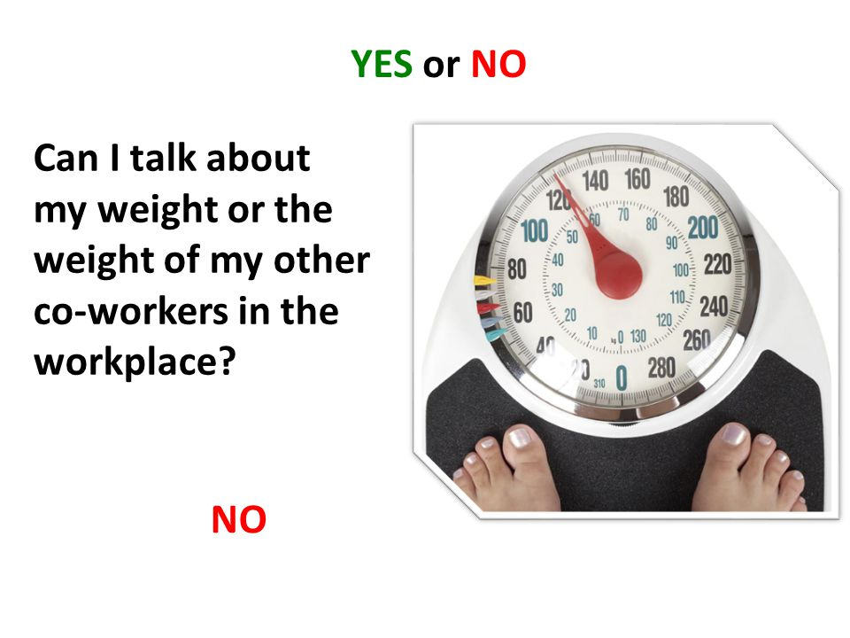 YES or NO Can I talk about my weight or the weight of my other co-workers in the workplace? NO
