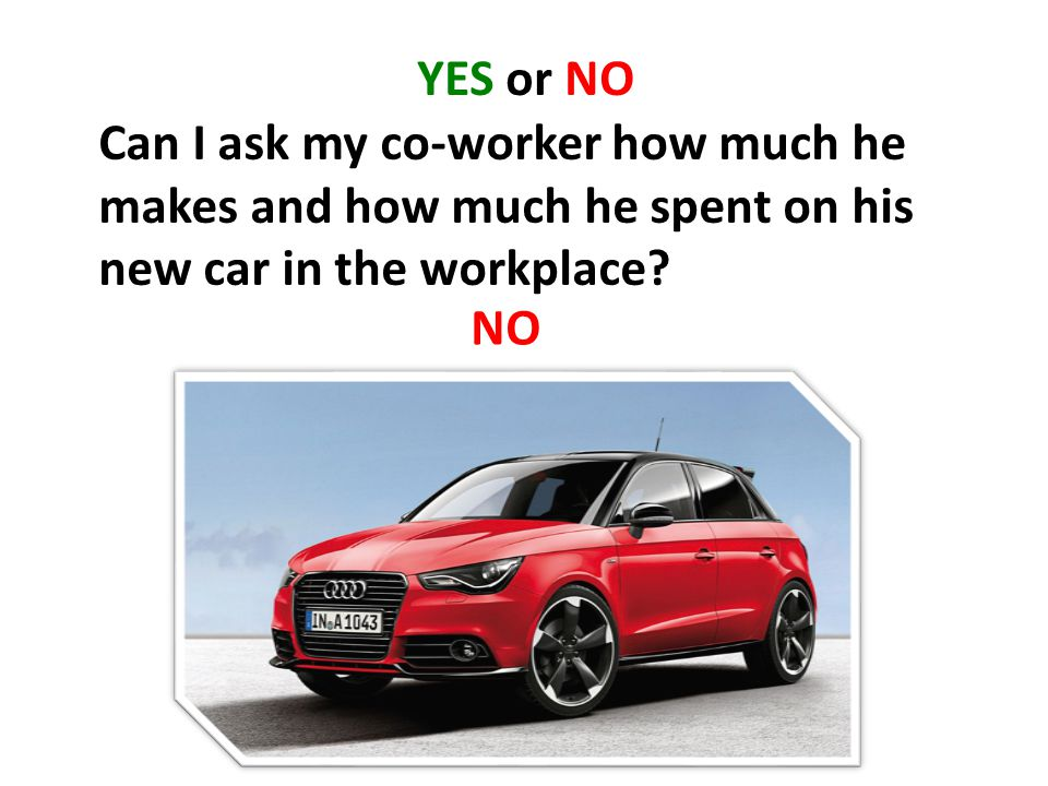 YES or NO Can I ask my co-worker how much he makes and how much he spent on his new car in the workplace.