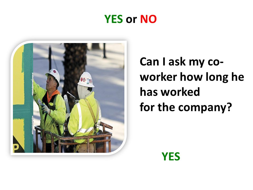 YES or NO Can I ask my co- worker how long he has worked for the company? YES
