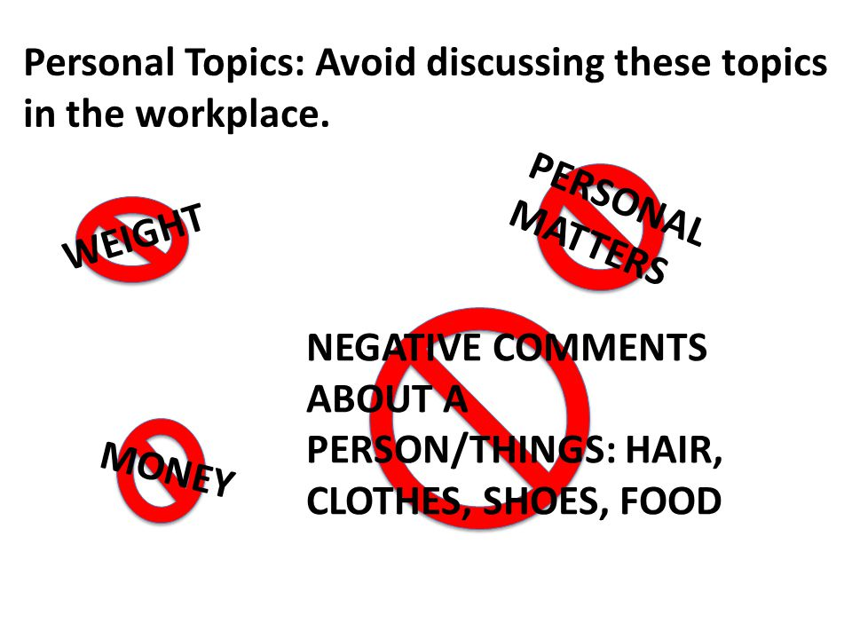 WEIGHT NEGATIVE COMMENTS ABOUT A PERSON/THINGS: HAIR, CLOTHES, SHOES, FOOD MONEY PERSONAL MATTERS Personal Topics: Avoid discussing these topics in the workplace.
