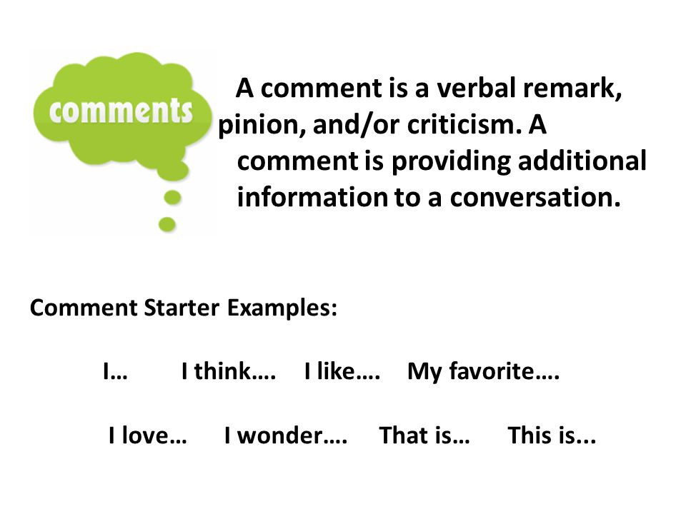 A comment is a verbal remark, opinion, and/or criticism. A comment is providing additional information to a conversation. Comment Starter Examples: I…