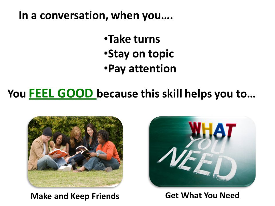 In a conversation, when you…. Take turns Stay on topic Pay attention You FEEL GOOD because this skill helps you to… Make and Keep Friends Get What You