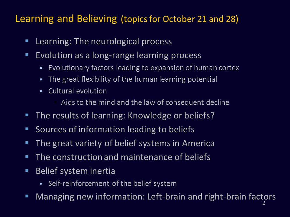 Learning and Believing (topics for October 21 and 28) Learning: The neurological process Evolution as a long-range learning process Evolutionary factors leading to expansion of human cortex The great flexibility of the human learning potential Cultural evolution Aids to the mind and the law of consequent decline The results of learning: Knowledge or beliefs.