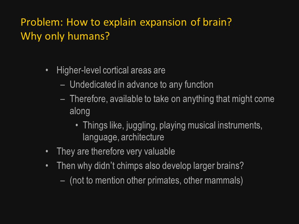 Problem: How to explain expansion of brain. Why only humans.