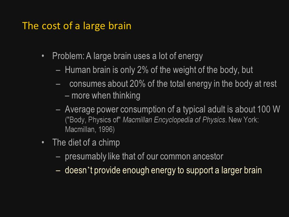 The cost of a large brain Problem: A large brain uses a lot of energy –Human brain is only 2% of the weight of the body, but – consumes about 20% of the total energy in the body at rest – more when thinking –Average power consumption of a typical adult is about 100 W ( Body, Physics of Macmillan Encyclopedia of Physics.
