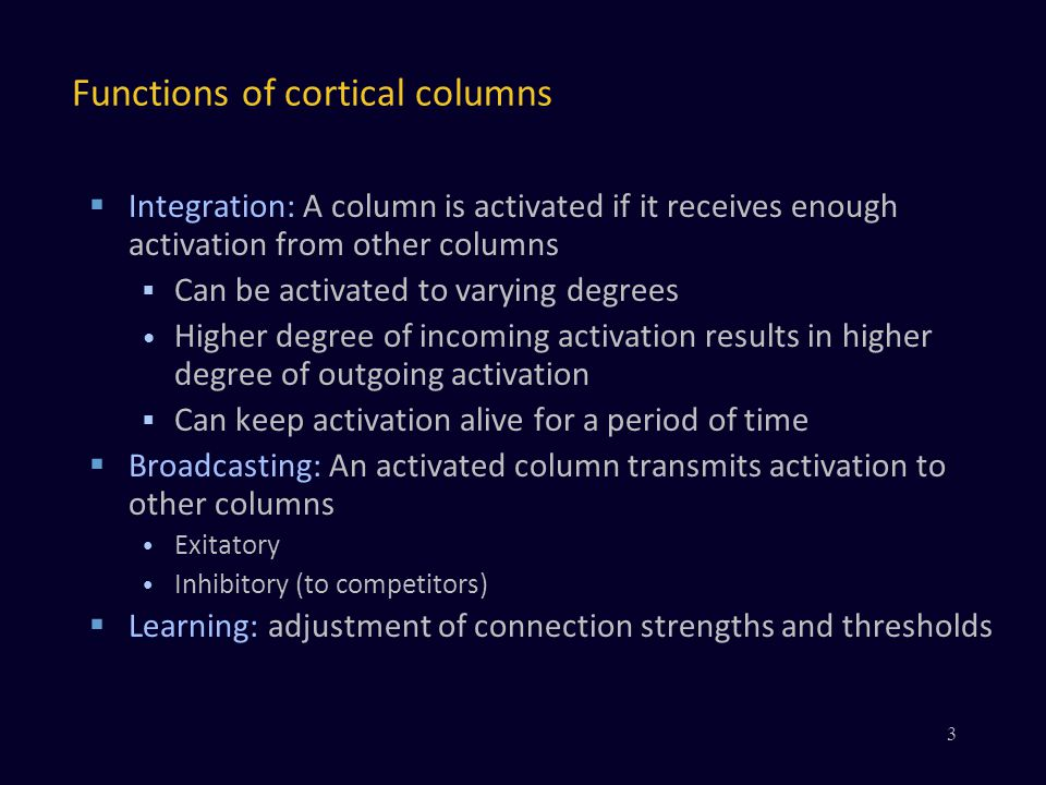 Functions of cortical columns Integration: A column is activated if it receives enough activation from other columns Can be activated to varying degrees Higher degree of incoming activation results in higher degree of outgoing activation Can keep activation alive for a period of time Broadcasting: An activated column transmits activation to other columns Exitatory Inhibitory (to competitors) Learning: adjustment of connection strengths and thresholds 3