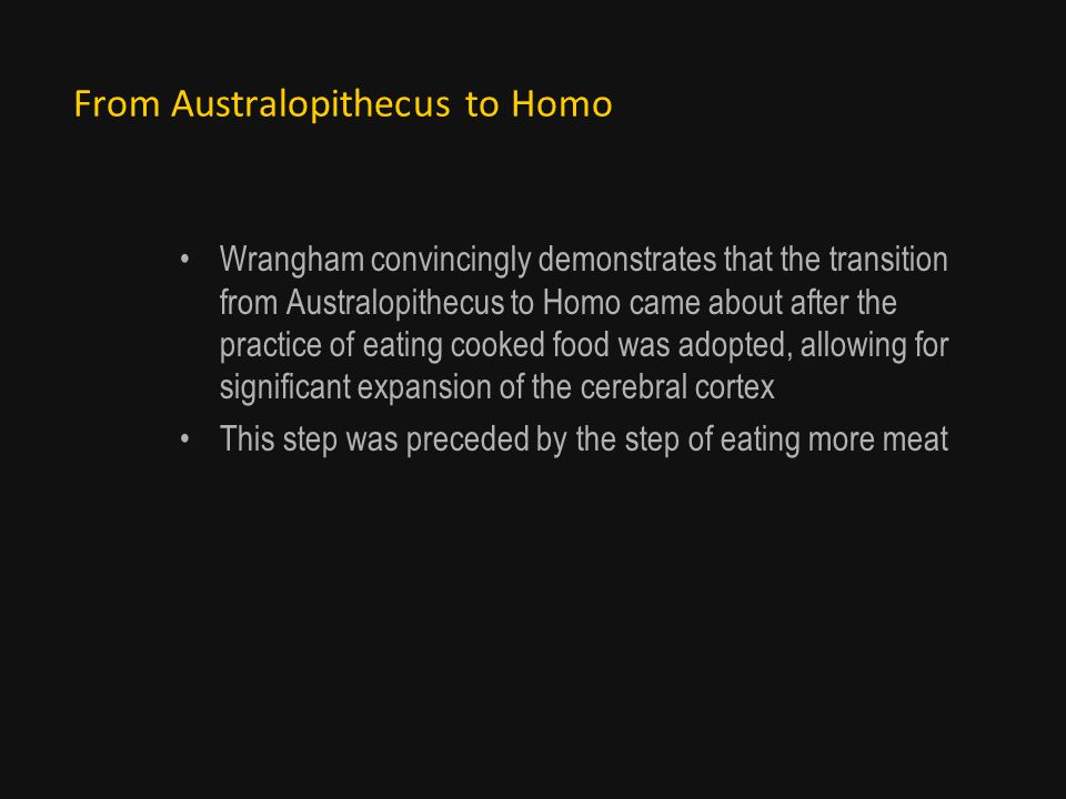 From Australopithecus to Homo Wrangham convincingly demonstrates that the transition from Australopithecus to Homo came about after the practice of eating cooked food was adopted, allowing for significant expansion of the cerebral cortex This step was preceded by the step of eating more meat