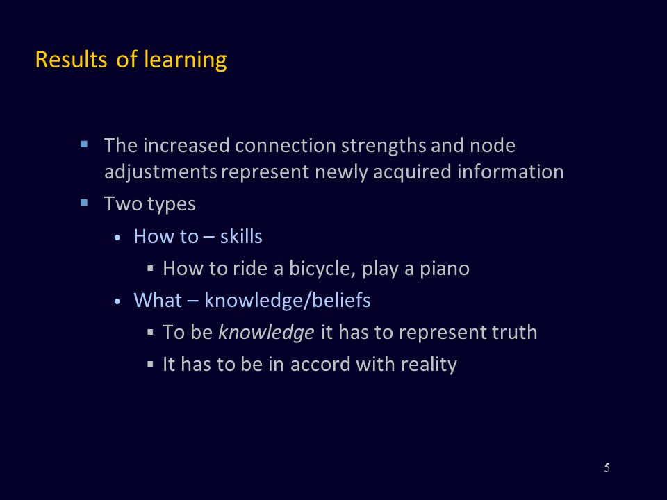Results of learning The increased connection strengths and node adjustments represent newly acquired information Two types How to – skills How to ride a bicycle, play a piano What – knowledge/beliefs To be knowledge it has to represent truth It has to be in accord with reality 5