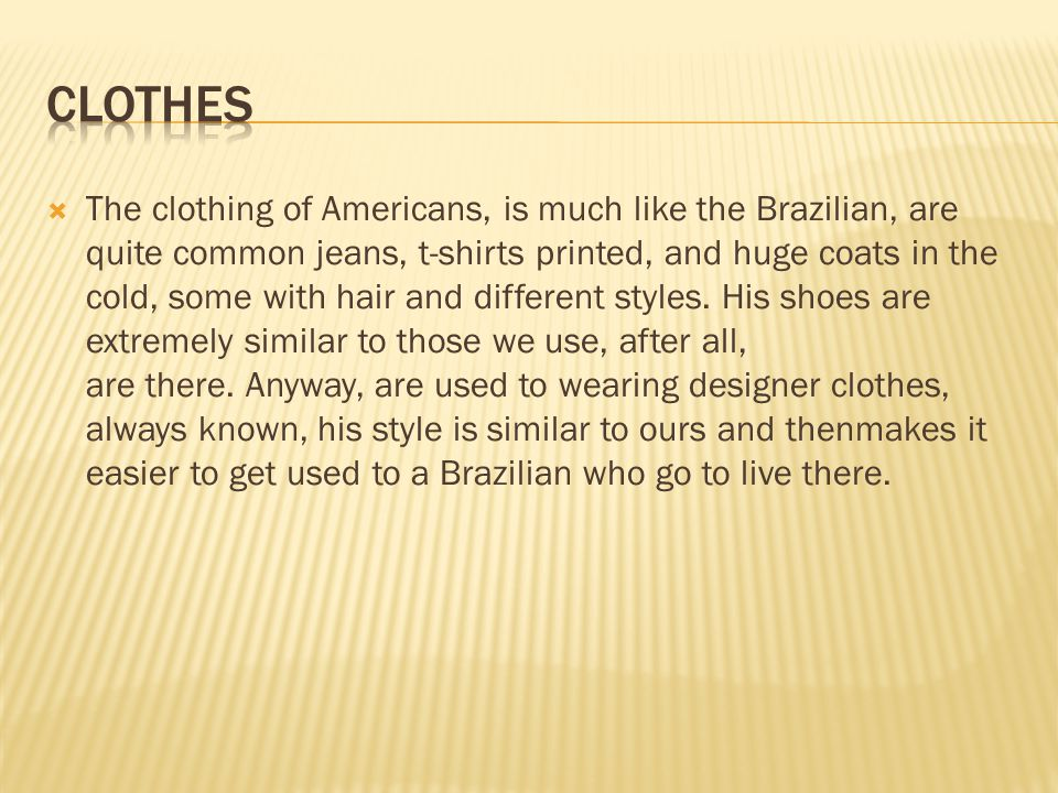 The clothing of Americans, is much like the Brazilian, are quite common jeans, t-shirts printed, and huge coats in the cold, some with hair and different styles.