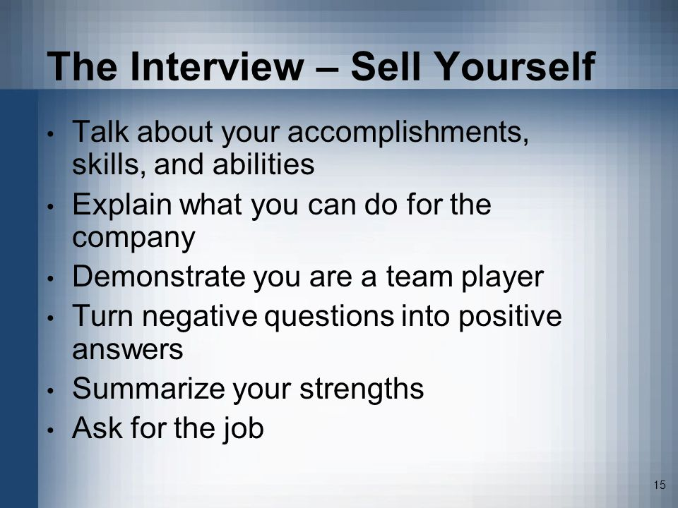 15 The Interview – Sell Yourself Talk about your accomplishments, skills, and abilities Explain what you can do for the company Demonstrate you are a team player Turn negative questions into positive answers Summarize your strengths Ask for the job
