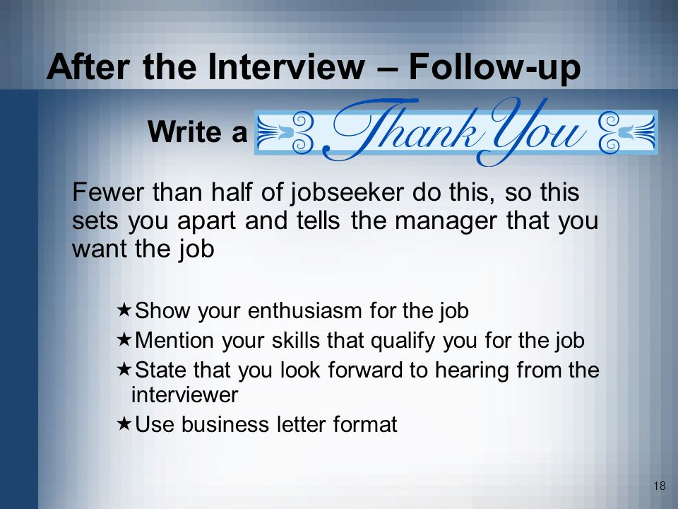 18 After the Interview – Follow-up Write a Fewer than half of jobseeker do this, so this sets you apart and tells the manager that you want the job Show your enthusiasm for the job Mention your skills that qualify you for the job State that you look forward to hearing from the interviewer Use business letter format
