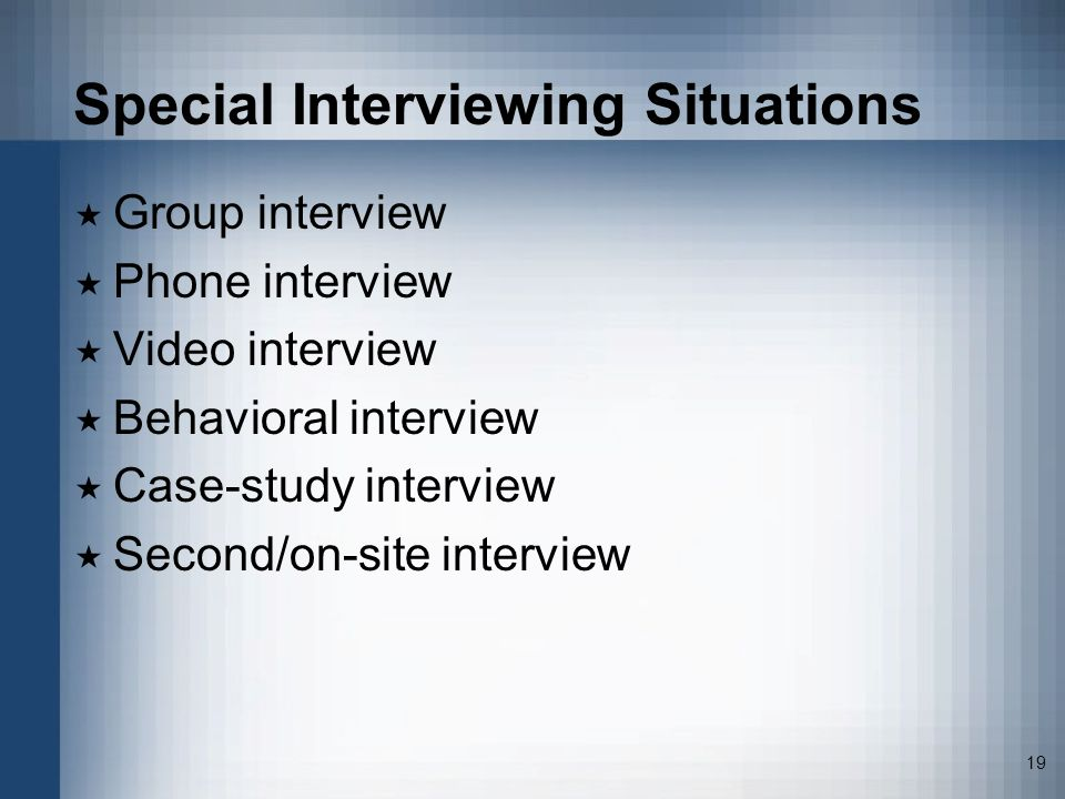 19 Special Interviewing Situations Group interview Phone interview Video interview Behavioral interview Case-study interview Second/on-site interview