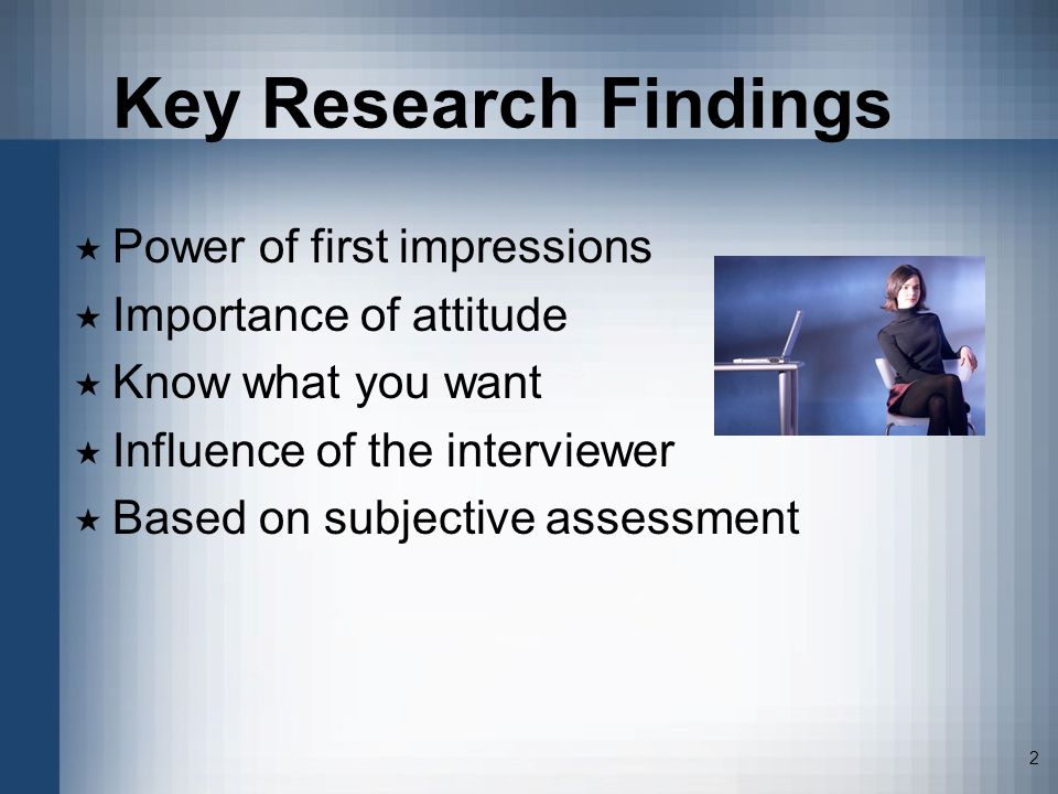 2 Key Research Findings Power of first impressions Importance of attitude Know what you want Influence of the interviewer Based on subjective assessme