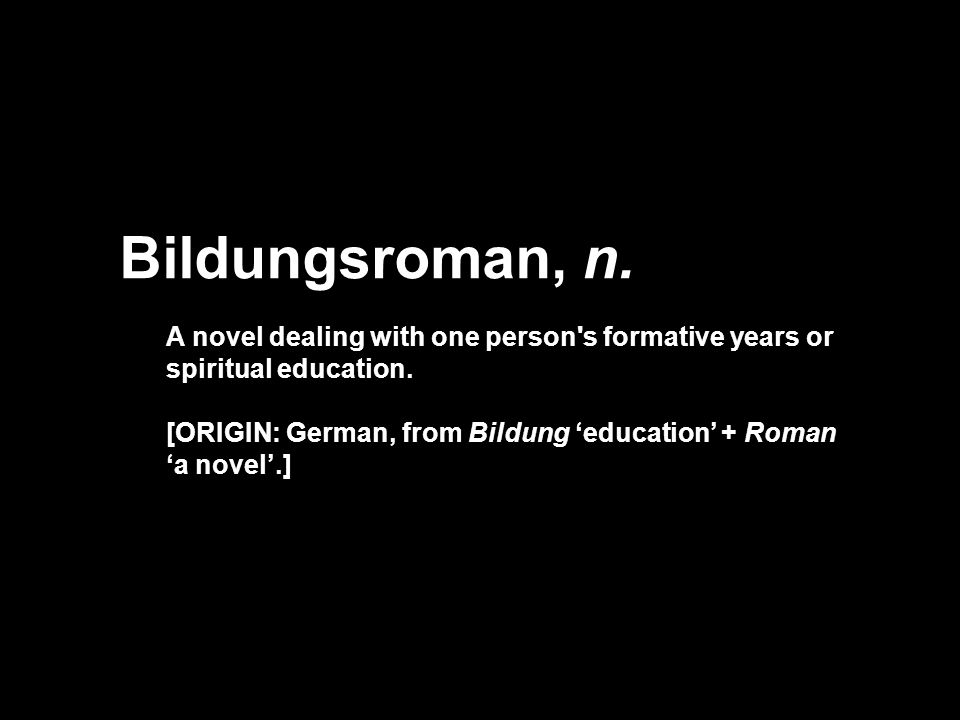 Bildungsroman, n. A novel dealing with one person's formative years or spiritual education. [ORIGIN: German, from Bildung education + Roman a novel.]