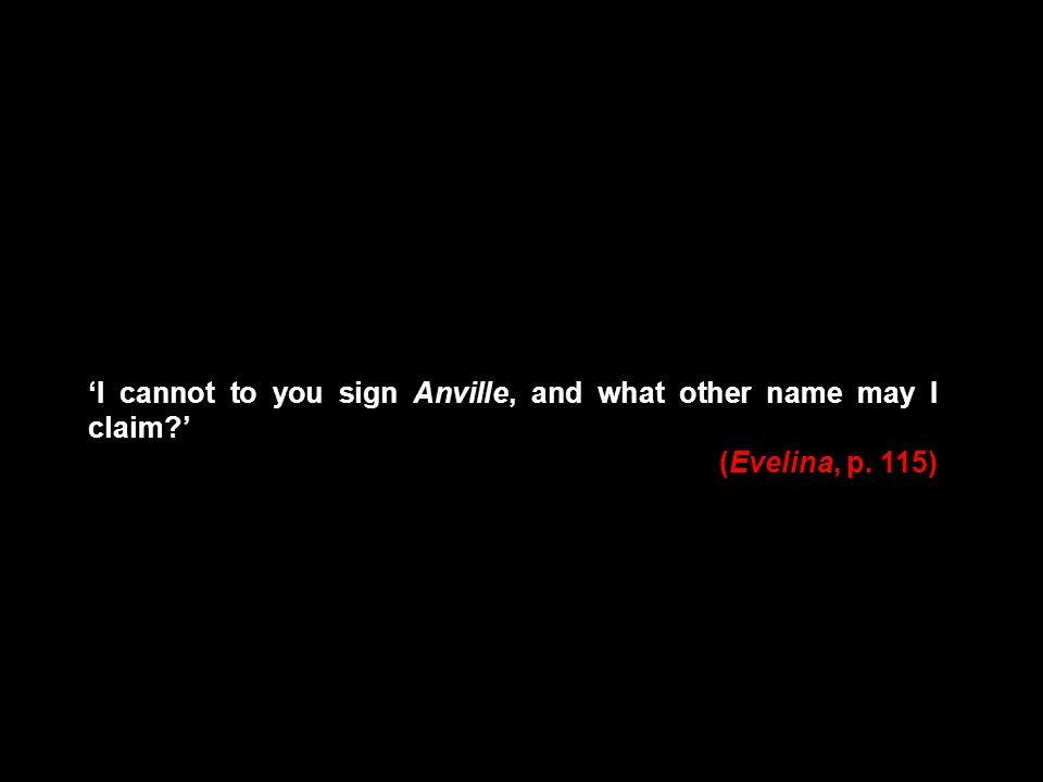 I cannot to you sign Anville, and what other name may I claim? (Evelina, p. 115)